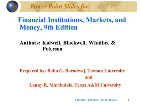 Copyright© 2006 John Wiley & Sons, Inc.1 Power Point Slides for: Financial Institutions, Markets, and Money, 9th Edition Authors: Kidwell, Blackwell, Whidbee.