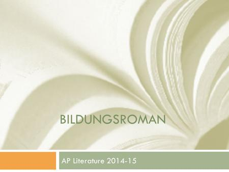 BILDUNGSROMAN AP Literature 2014-15. Bildungsroman  German  Bildungs: pictures  Roman: novel/book  Goethe's The Apprenticeship of Meister (1795-96)