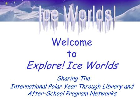 Welcome to Explore! Ice Worlds Sharing The International Polar Year Through Library and After-School Program Networks.