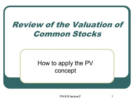 FIN 819: lecture 2'1 Review of the Valuation of Common Stocks How to apply the PV concept.