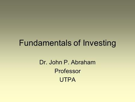 Fundamentals of Investing Dr. John P. Abraham Professor UTPA.
