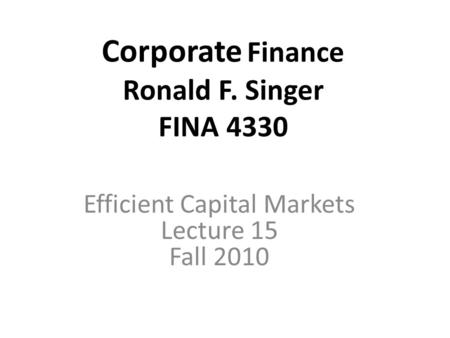 Corporate Finance Ronald F. Singer FINA 4330 Efficient Capital Markets Lecture 15 Fall 2010.