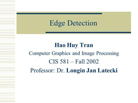Edge Detection Hao Huy Tran Computer Graphics and Image Processing CIS 581 – Fall 2002 Professor: Dr. Longin Jan Latecki.