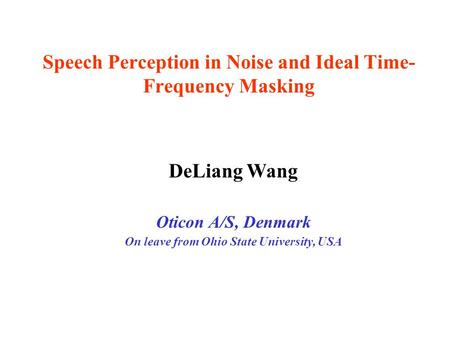 Speech Perception in Noise and Ideal Time- Frequency Masking DeLiang Wang Oticon A/S, Denmark On leave from Ohio State University, USA.