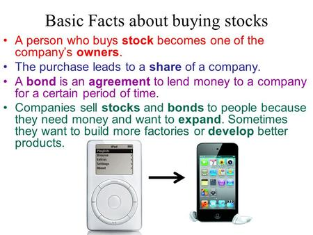Basic Facts about buying stocks A person who buys stock becomes one of the company's owners. The purchase leads to a share of a company. A bond is an agreement.