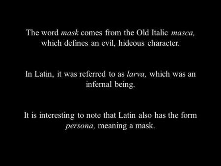 The word mask comes from the Old Italic masca, which defines an evil, hideous character. In Latin, it was referred to as larva, which was an infernal being.