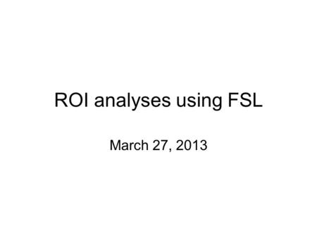 ROI analyses using FSL March 27, 2013.