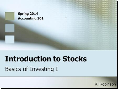 Introduction to Stocks Basics of Investing I Spring 2014 Accounting 101` K. Robinson.