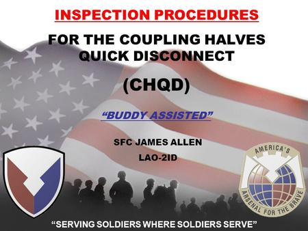 "ESSENTIAL IN PEACE, INDISPENSABLE IN WAR ""SERVING SOLDIERS WHERE SOLDIERS SERVE"" INSPECTION PROCEDURES FOR THE COUPLING HALVES QUICK DISCONNECT (CHQD)"