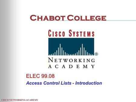 CISCO NETWORKING ACADEMY Chabot College ELEC 99.08 Access Control Lists - Introduction.