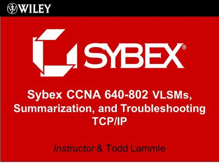 Sybex CCNA 640-802 VLSMs, Summarization, and Troubleshooting TCP/IP Instructor & Todd Lammle.