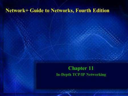 Chapter 11 In-Depth TCP/IP Networking Network+ Guide to Networks, Fourth Edition.