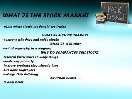 WHAT IS THE STOCK MARKET -place where stocks are bought are traded WHAT IS A STOCK TRADER? -someone who buys and sells stocks WHAT IS A STOCK? -unit of.