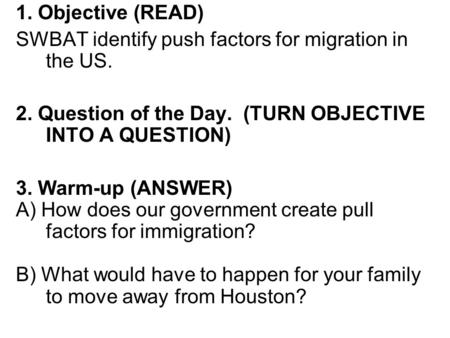 1. Objective (READ) SWBAT identify push factors for migration in the US. 2. Question of the Day. (TURN OBJECTIVE INTO A QUESTION) 3. Warm-up (ANSWER)