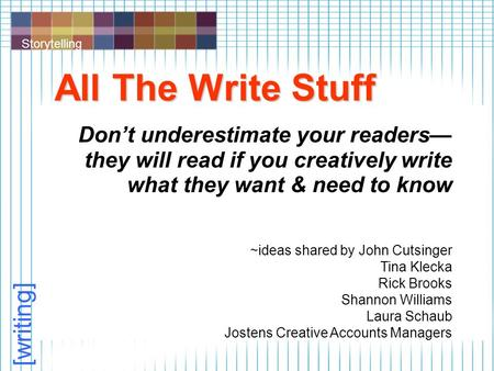 Storytelling [writing] All The Write Stuff Don't underestimate your readers— they will read if you creatively write what they want & need to know ~ideas.