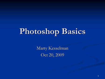 1 Photoshop Basics Marty Kesselman Oct 20, 2009. 2 Photoshop Basics Marty Kesselman October 20, 2009.