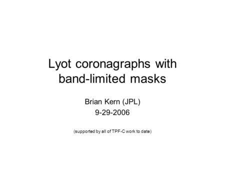 Lyot coronagraphs with band-limited masks Brian Kern (JPL) 9-29-2006 (supported by all of TPF-C work to date)
