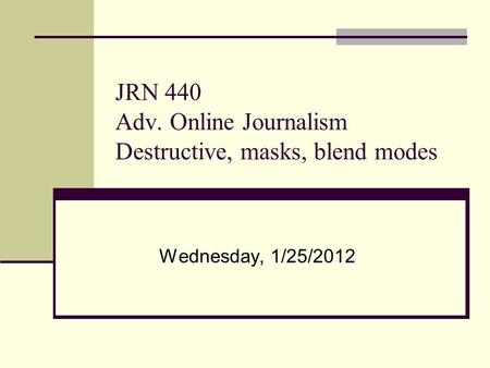 JRN 440 Adv. Online Journalism Destructive, masks, blend modes Wednesday, 1/25/2012.