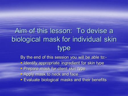 Aim of this lesson: To devise a biological mask for individual skin type By the end of this session you will be able to:-  Identify appropriate ingredient.
