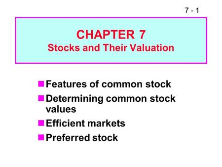 7 - 1 CHAPTER 7 Stocks and Their Valuation Features of common stock Determining common stock values Efficient markets Preferred stock.
