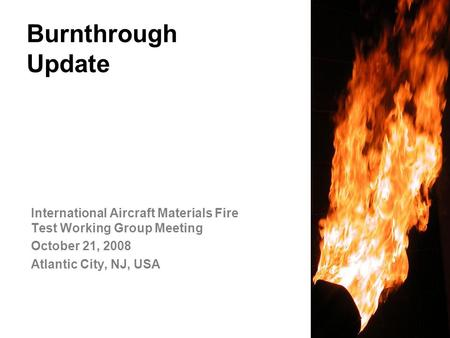 Federal Aviation Administration Burnthrough Update International Aircraft Materials Fire Test Working Group Meeting October 21, 2008 Atlantic City, NJ,