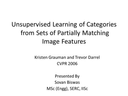 Unsupervised Learning of Categories from Sets of Partially Matching Image Features Kristen Grauman and Trevor Darrel CVPR 2006 Presented By Sovan Biswas.