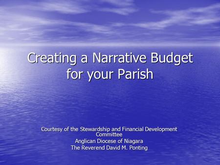 Creating a Narrative Budget for your Parish Courtesy of the Stewardship and Financial Development Committee Anglican Diocese of Niagara The Reverend David.