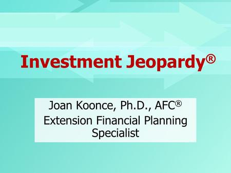 Investment Jeopardy ® Joan Koonce, Ph.D., AFC ® Extension Financial Planning Specialist.