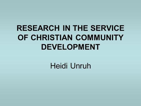 RESEARCH IN THE SERVICE OF CHRISTIAN COMMUNITY DEVELOPMENT Heidi Unruh.