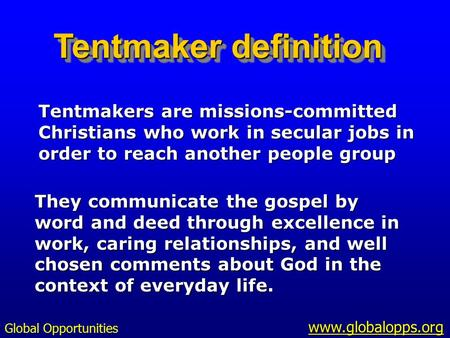 Tentmakers are missions-committed Christians who work in secular jobs in order to reach another people group They communicate the gospel by word and deed.