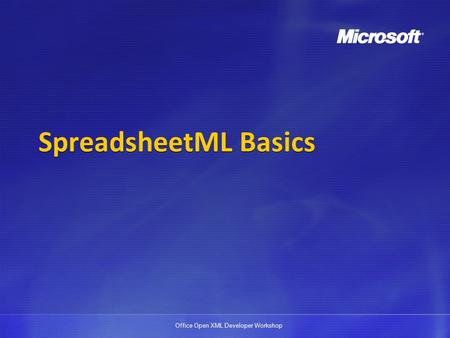 Office Open XML Developer Workshop SpreadsheetML Basics.