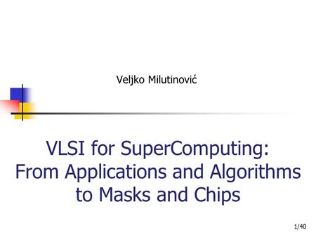 Veljko Milutinović VLSI for SuperComputing: From Applications and Algorithms to Masks and Chips 1/40.