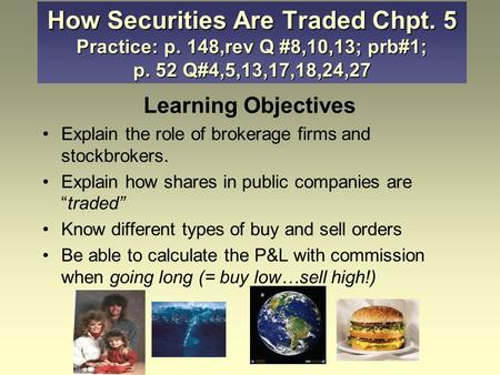 "Learning Objectives Explain the role of brokerage firms and stockbrokers. Explain how shares in public companies are ""traded"" Know different types of buy."