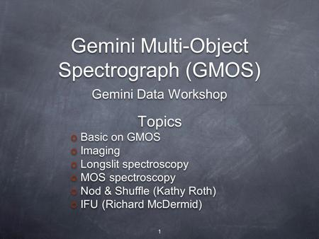 Gemini Multi-Object Spectrograph (GMOS) Topics Basic on GMOS Imaging Longslit spectroscopy MOS spectroscopy Nod & Shuffle (Kathy Roth) IFU (Richard McDermid)