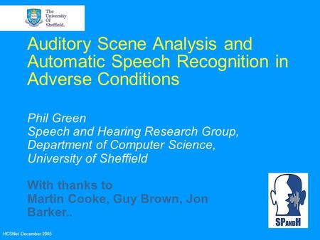 HCSNet December 2005 Auditory Scene Analysis and Automatic Speech Recognition in Adverse Conditions Phil Green Speech and Hearing Research Group, Department.