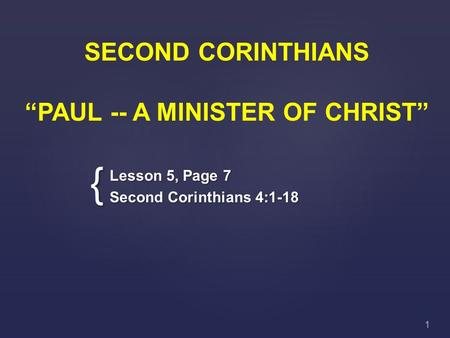 "{ SECOND CORINTHIANS ""PAUL -- A MINISTER OF CHRIST"" Lesson 5, Page 7 Second Corinthians 4:1-18 1."