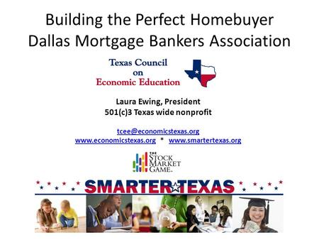 Building the Perfect Homebuyer Dallas Mortgage Bankers Association Laura Ewing, President 501(c)3 Texas wide nonprofit