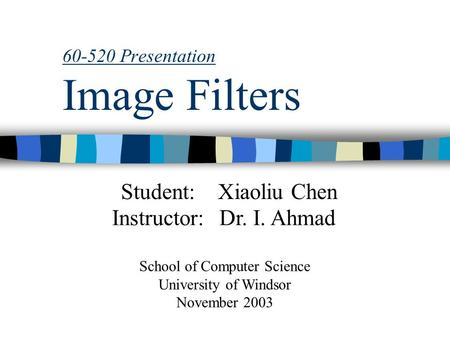 60-520 Presentation Image Filters Student:Xiaoliu Chen Instructor:Dr. I. Ahmad School of Computer Science University of Windsor November 2003.
