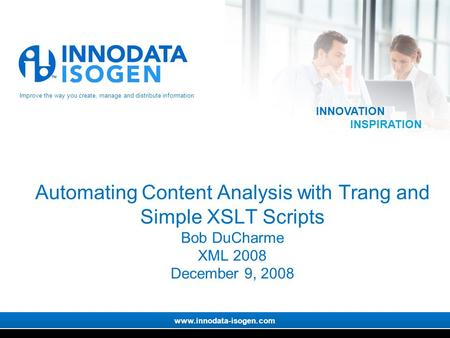 Improve the way you create, manage and distribute information www.innodata-isogen.com INNOVATION INSPIRATION Automating Content Analysis with Trang and.