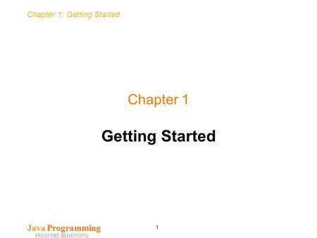Chapter 1: Getting Started Java Programming FROM THE BEGINNING 1 Chapter 1 Getting Started.