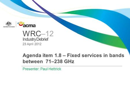 WRC–12 Industry Debrief 23 April 2012 Agenda item 1.8 – Fixed services in bands between 71–238 GHz Presenter: Paul Hettrick.