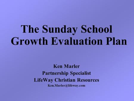 The Sunday School Growth Evaluation Plan Ken Marler Partnership Specialist LifeWay Christian Resources