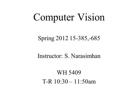 Computer Vision Spring 2012 15-385,-685 Instructor: S. Narasimhan WH 5409 T-R 10:30 – 11:50am.