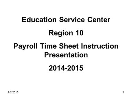 9/2/20151 Education Service Center Region 10 Payroll Time Sheet Instruction Presentation 2014-2015.