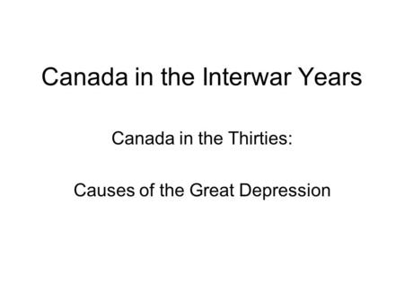 Canada in the Interwar Years Canada in the Thirties: Causes of the Great Depression.