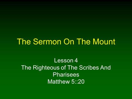 The Sermon On The Mount Lesson 4 The Righteous of The Scribes And Pharisees Matthew 5::20.