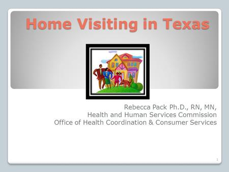 Home Visiting in Texas Home Visiting in Texas Rebecca Pack Ph.D., RN, MN, Health and Human Services Commission Office of Health Coordination & Consumer.