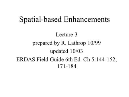 Spatial-based Enhancements Lecture 3 prepared by R. Lathrop 10/99 updated 10/03 ERDAS Field Guide 6th Ed. Ch 5:144-152; 171-184.