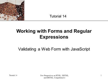 XP Tutorial 14 New Perspectives on HTML, XHTML, and DHTML, Comprehensive 1 Working with Forms and Regular Expressions Validating a Web Form with JavaScript.