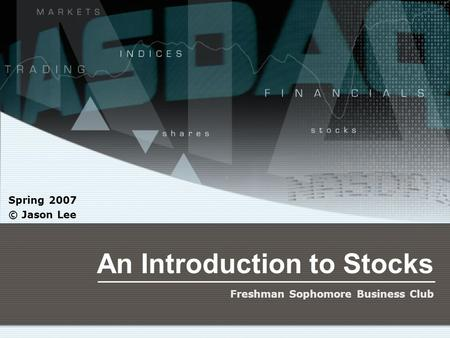 An Introduction to Stocks Spring 2007 © Jason Lee Freshman Sophomore Business Club.